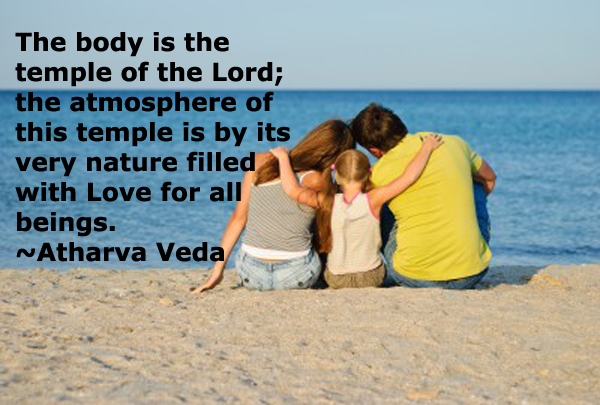 """The body is the temple of the Lord; the atmosphere of this temple is by its very nature filled with Love for all beings."" ~Atharva Veda~"