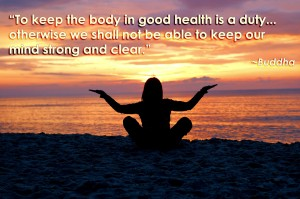 """To keep the body in good health is a duty... otherwise we shall not be able to keep our mind strong and clear."" ~Buddha~"