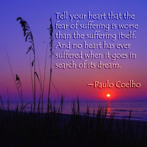 """""""Tell your heart that the fear of suffering is worse than the suffering itself. And no heart has ever suffered when it goes on in search of its dream."""" ~Paulo Coelho"""